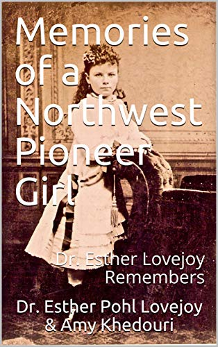 Memories of a Northwest Pioneer Girl: Dr. Esther Lovejoy Remembers por Esther Pohl Lovejoy,Amy Khedouri