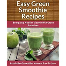 Green Smoothie Recipes: Energizing, Healthy, Vitamin Rich Green Smoothies (The Easy Recipe)