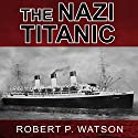 The Nazi Titanic: The Incredible Untold Story of a Doomed Ship in World War II Audiobook by Robert P. Watson Narrated by Tom Perkins