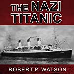 The Nazi Titanic: The Incredible Untold Story of a Doomed Ship in World War II | Robert P. Watson