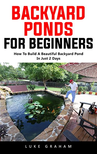 Backyard Ponds For Beginners: How To Build A Beautiful Backyard Pond In Just 2 Days!