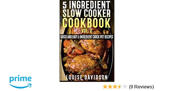 5 Ingredient Slow Cooker Cookbook - Volume 2: More Quick and Easy 5 Ingredient Crock Pot Recipes (5 Ingredient Recipes): Louise Davidson: 9781522902072: ...