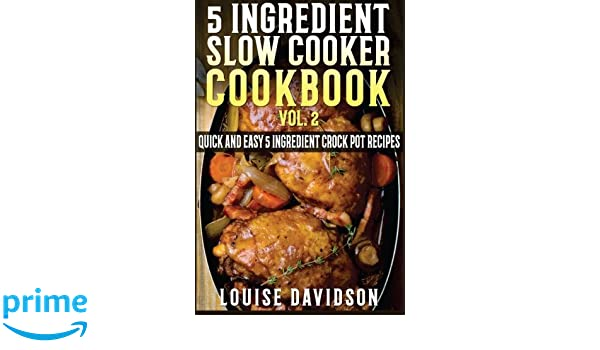 5 Ingredient Slow Cooker Cookbook - Volume 2: More Quick and Easy 5 Ingredient Crock Pot Recipes 5 Ingredient Recipes: Amazon.es: Louise Davidson: Libros en ...