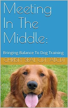 Meeting In The Middle: : Bringing Balance To Dog Training by [Abcdt, Christy Seal Cdt,]