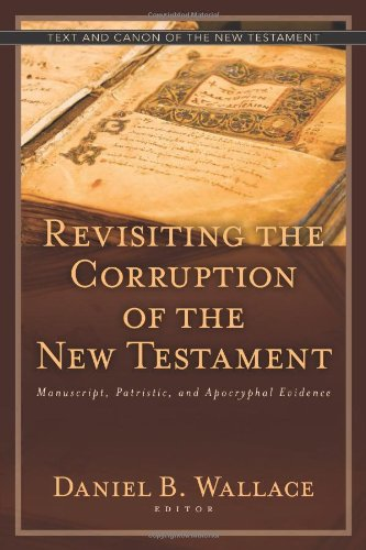 Revisiting the Corruption of the New Testament: Manuscript, Patristic, and Apocryphal Evidence (Text and Canon of the New Testament)