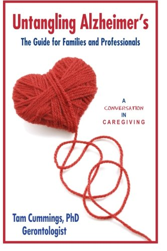 Untangling Alzheimer's: The Guide for Families and Professionals (A Conversation in Caregiving) (Volume 1)