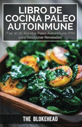 Libro : Libro de Cocina Paleo Autoinmune ¡Top 30 de Recetas Paleo Autoinmune (Pai) para Desayunar Reveladas! (Spanish Edition) [The Blokehead] {OU}