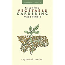 Raised Bed Vegetable Gardening Made Simple: Revised Edition