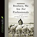 Brothers, We Are Not Professionals: A Plea to Pastors for Radical Ministry | John Piper