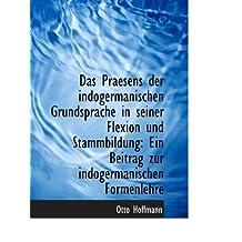 Das Praesens der indogermanischen Grundsprache in seiner Flexion und Stammbildung: Ein Beitrag zur i