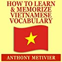 How to Learn and Memorize Vietnamese Vocabulary : Using a Memory Palace Specifically Designed for the Vietnamese Language Audiobook by Anthony Metivier Narrated by Ron Phillips