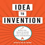 Idea to Invention: What You Need to Know to Cash In on Your Inspiration | Patricia Nolan-Brown