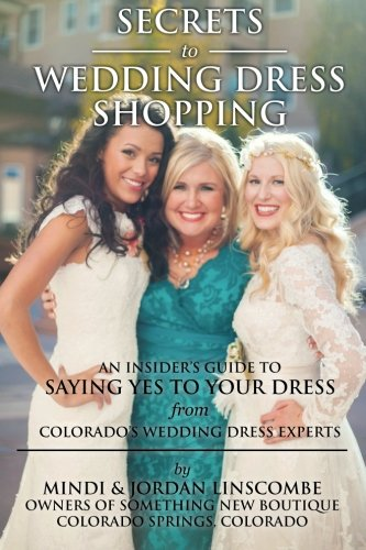 Secrets of Wedding Dress Shopping: An Insider's Guide to Saying Yes to Your Dress from Colorado's Wedding Dress Experts
