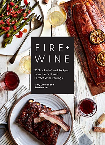 Fire & Wine: 75 Smoke-Infused Recipes from the Grill with Perfect Wine Pairings by Mary Cressler, Sean Martin
