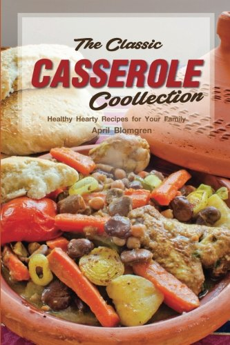 The Classic Casserole Collection: Healthy Hearty Recipes for Your Family by April Blomgren