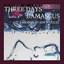 Three Days in Damascus: A Memoir Audiobook by Kim Schultz Narrated by Kim Schultz