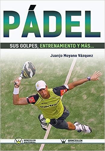 Pádel sus golpes, entrenamiento y más: Amazon.es: Moyano Vázquez, Juan José: Libros
