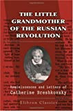The Little Grandmother of the Russian Revolution: Reminiscences and Letters of Catherine Breshkovsky Edited by Alice Stone Blackwell