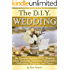 The DIY Wedding: An Essential Guide to DIY Wedding Ideas, Including Invitations, Decorations, Centerpieces, Programs, and Favors