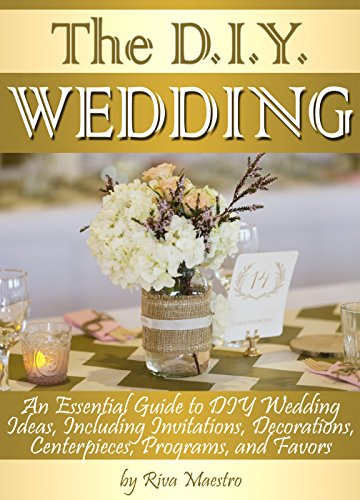 The DIY Wedding: An Essential Guide to DIY Wedding Ideas, Including Invitations, Decorations, Centerpieces, Programs, and Favors by [Maestro, Riva]