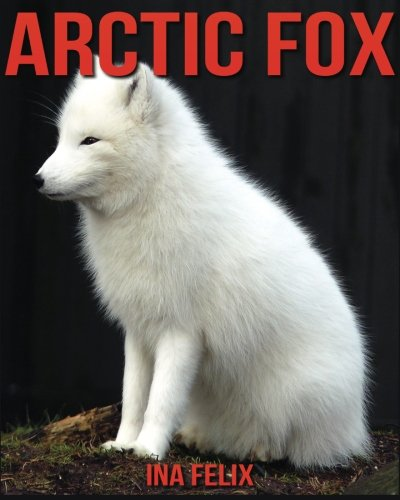 Arctic Fox: Children Book of Fun Facts & Amazing Photos on Animals in Nature - A Wonderful Arctic Fox Book for Kids aged 3-7