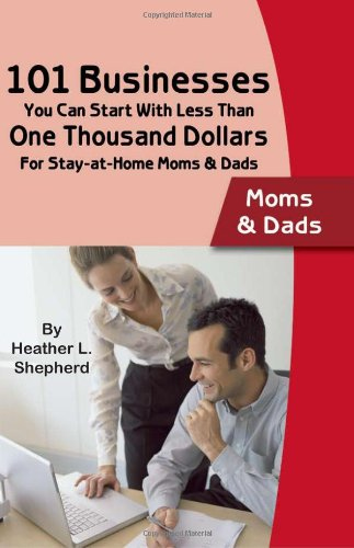 101 Businesses You Can Start With Less Than One Thousand Dollars: For Stay-at-Home Moms and Dads