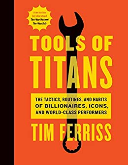Tools of Titans: The Tactics, Routines, and Habits of Billionaires, Icons, and World-Class Performers by [Ferriss, Timothy]