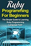 Ruby Programming For Beginners: The Simple Guide to Learning Ruby Programming Language Fast!