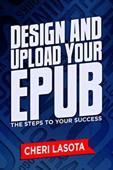 Design and Upload Your ePub: The Steps to Your Success by [Lasota, Cheri]