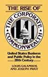 The Rise of the Corporate Commonwealth, Louis P. Galambos and Joseph Pratt, 0465070280