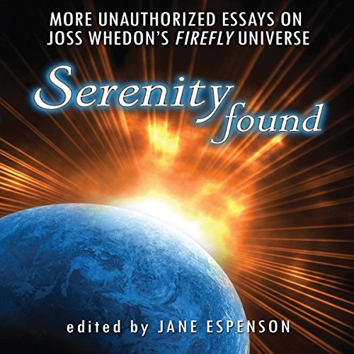 Serenity Found: More Unauthorized Essays on Joss Whedon's Firefly Universe by Last Word Audio