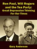 Ron Paul, Will Rogers and the Tea Party: Great Depression Thinking For Our Times (Will Rogers to Ron Paul Series Book 2)