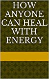 quantum touch the power to heal - How Anyone Can Heal With Energy
