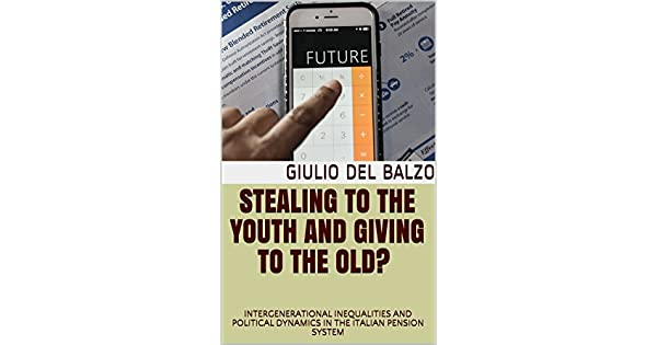 Stealing to the youth and Giving to the Old? : INTERGENERATIONAL INEQUALITIES AND POLITICAL DYNAMICS IN THE ITALIAN PENSION SYSTEM (English Edition) eBook: ...