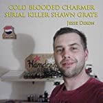Cold Blooded Charmer: Serial Killer Shawn Grate | Jesse Dixon