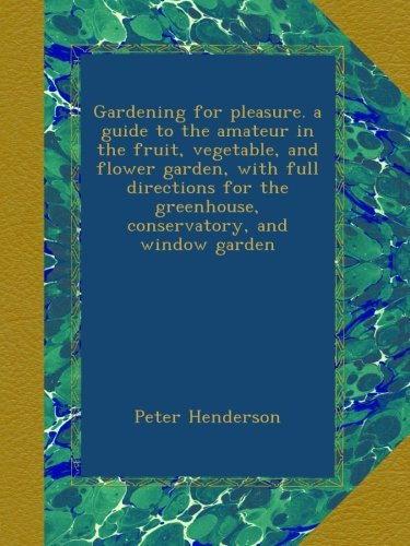 Gardening for pleasure. a guide to the amateur in the fruit, vegetable, and flower garden, with full directions for the greenhouse, conservatory, and window garden