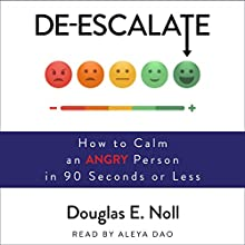 De-Escalate: How to Calm an Angry Person in 90 Seconds or Less Audiobook by Douglas E. Noll Narrated by Aleya Dao