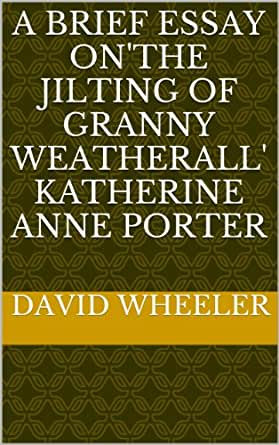 a review of the jilting of granny weatherall by katherine anne porter A brief essay on'the jilting of granny weatherall' katherine anne porter by [  kindle app ad  write a customer review see all 2 customer reviews rated by .