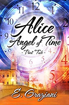 Alice-Angel of Time: Part Two (Alice of the Rocks Book 2) by [Graziani, E.]