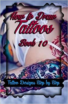 Book How to Draw Tattoos Book 10: Tattoo Designs Step by Step: Volume 10 (A Drawing Guide for Tattoo Lovers)
