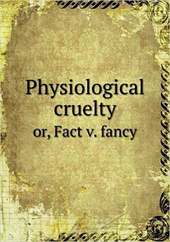 Physiological Cruelty Or, Fact V. Fancy