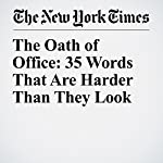 The Oath of Office: 35 Words That Are Harder Than They Look | Liam Stack