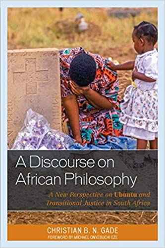 A Discourse On African Philosophy A New Perspective On Ubuntu And Transitional Justice In South Africa African Philosophy Critical Perspectives And Global Dialogue Gade Christian B N Eze Michael Onyebuchi 9781498512275 Amazon Com