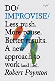 Do Improvise: Less push. More pause. Better results. A new approach to work (and life). (Do Books)