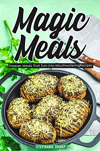 Magic Meals: Freezer Meals That Turn into Mouthwatering Recipes by Stephanie Sharp