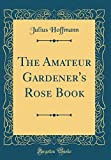 Amazon / Forgotten Books: The Amateur Gardener s Rose Book Classic Reprint (Julius Hoffmann)