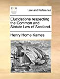 Elucidations Respecting the Common and Statute Law of Scotland, Henry Home Kames, 1170359728
