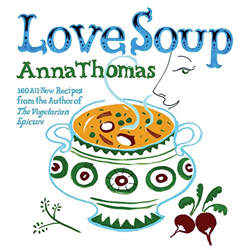 Love Soup: 160 All-New Vegetarian Recipes from the Author of the Vegetarian Epicure by Anna Thomas