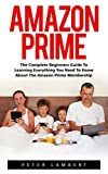 Amazon Prime: The Complete Beginners Guide to Learning Everything You Need to Know About the Amazon Prime Membership (Prime Books, Amazon Prime Membership, Prime Photos)