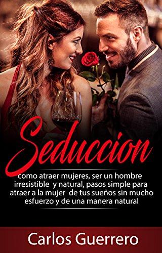 Seducción: Como atraer, seducir y enamorar mujeres, ser un seductor natural, pasos